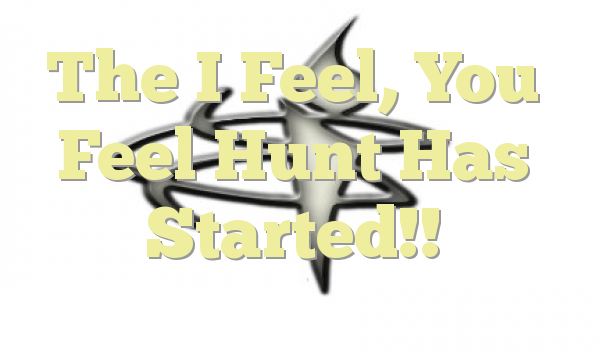 The I Feel, You Feel Hunt Has Started!!
