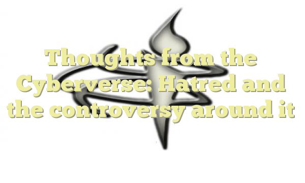 Thoughts from the Cyberverse: Hatred and the controversy around it