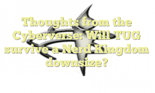 Thoughts from the Cyberverse: Will TUG survive a Nerd Kingdom downsize?