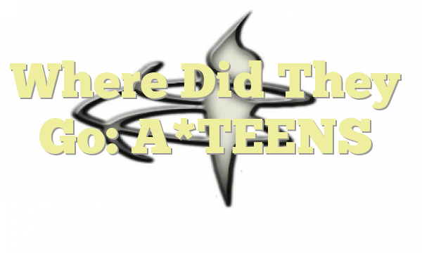 Where Did They Go: A*TEENS